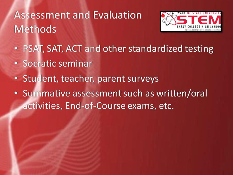 Assessment and Evaluation Methods PSAT, SAT, ACT and other standardized testing PSAT, SAT, ACT and other standardized testing Socratic seminar Socratic seminar Student, teacher, parent surveys Student, teacher, parent surveys Summative assessment such as written/oral activities, End-of-Course exams, etc.