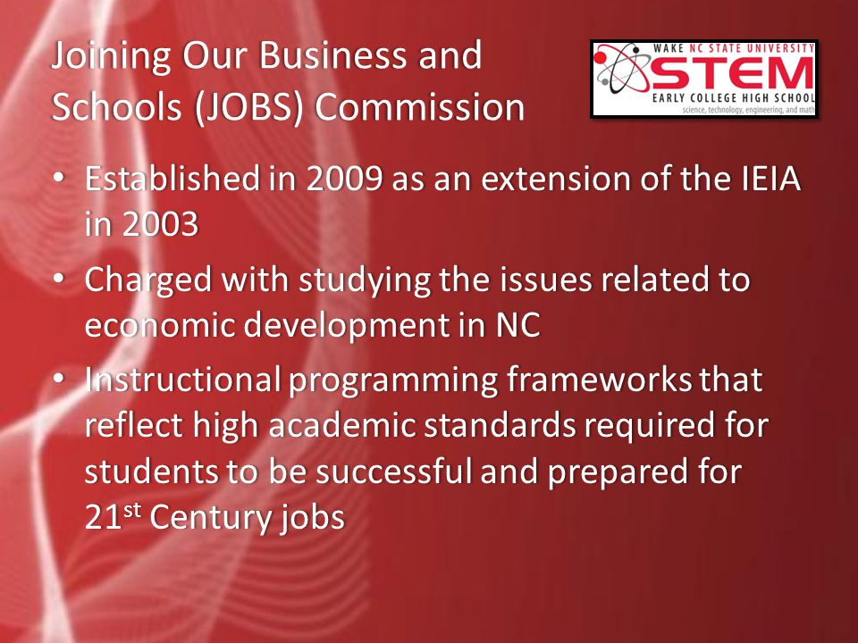 Joining Our Business and Schools (JOBS) Commission Established in 2009 as an extension of the IEIA in 2003 Established in 2009 as an extension of the IEIA in 2003 Charged with studying the issues related to economic development in NC Charged with studying the issues related to economic development in NC Instructional programming frameworks that reflect high academic standards required for students to be successful and prepared for 21 st Century jobs Instructional programming frameworks that reflect high academic standards required for students to be successful and prepared for 21 st Century jobs