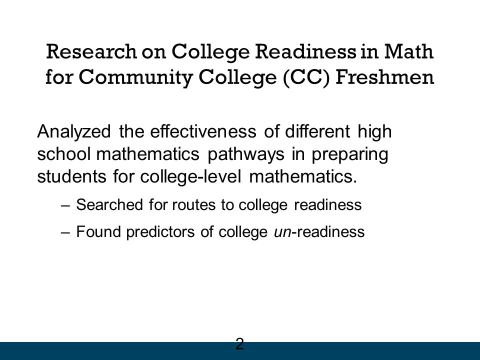 Research on College Readiness in Math for Community College (CC) Freshmen Analyzed the effectiveness of different high school mathematics pathways in