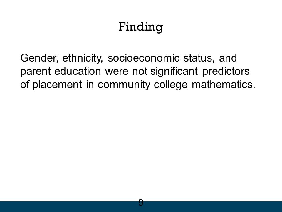 Finding Gender, ethnicity, socioeconomic status, and parent education were not significant predictors of placement in community college mathematics. 9