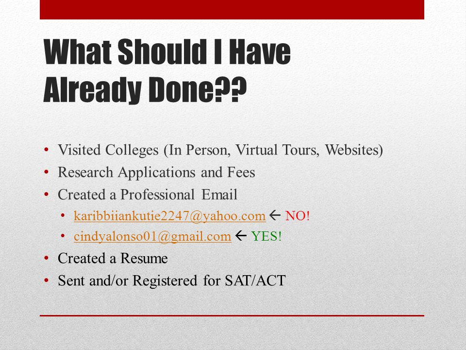 What Should I Have Already Done?? Visited Colleges (In Person, Virtual Tours, Websites) Research Applications and Fees Created a Professional Email ka
