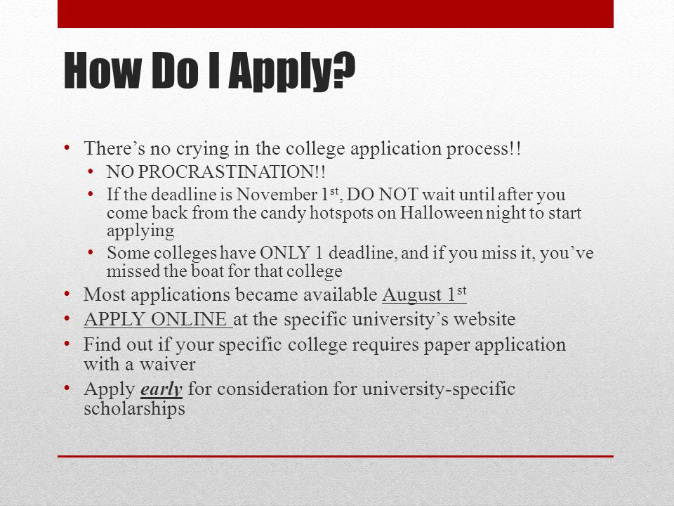 How Do I Apply? There's no crying in the college application process!! NO PROCRASTINATION!! If the deadline is November 1 st, DO NOT wait until after