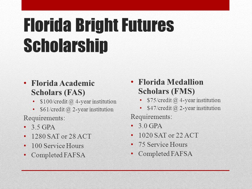 Florida Bright Futures Scholarship Florida Academic Scholars (FAS) $100/credit @ 4-year institution $61/credit @ 2-year institution Requirements: 3.5
