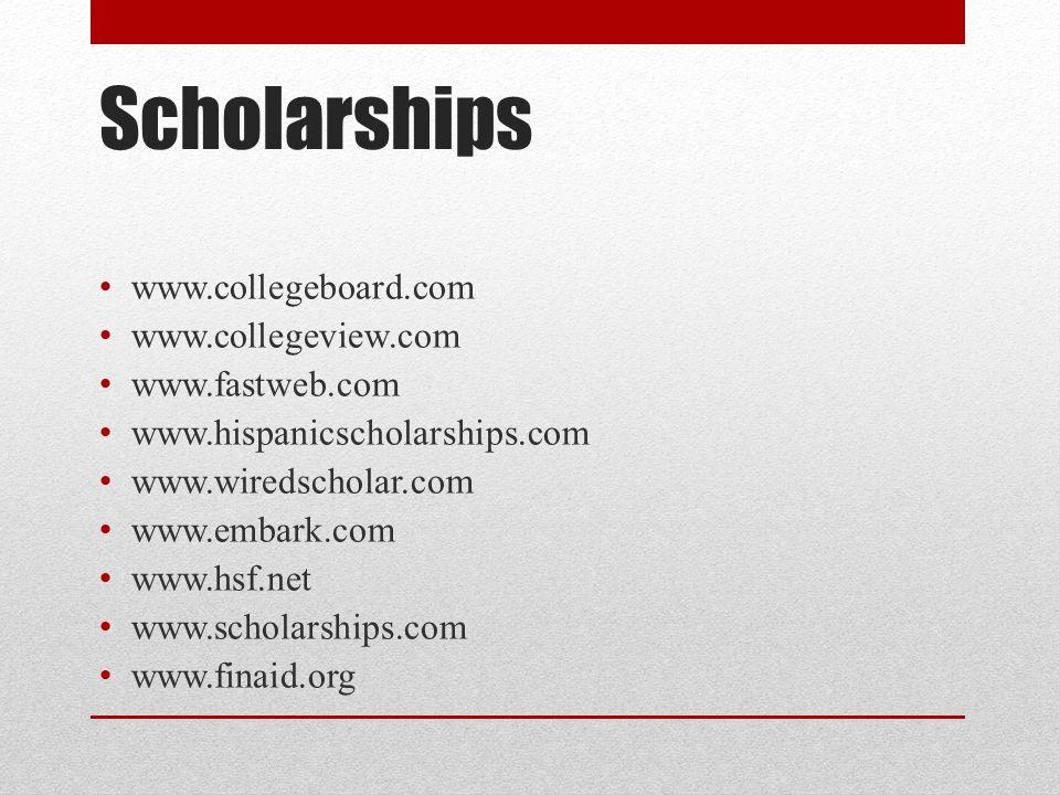Scholarships www.collegeboard.com www.collegeview.com www.fastweb.com www.hispanicscholarships.com www.wiredscholar.com www.embark.com www.hsf.net www.scholarships.com www.finaid.org