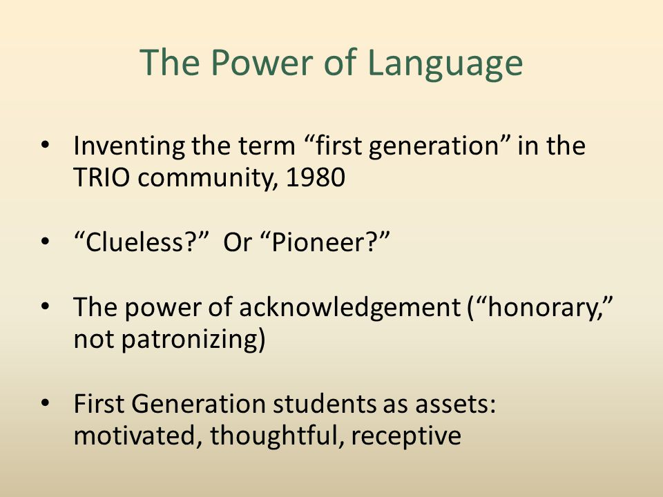 The Power of Language Inventing the term first generation in the TRIO community, 1980 Clueless Or Pioneer The power of acknowledgement ( honorary, not patronizing) First Generation students as assets: motivated, thoughtful, receptive