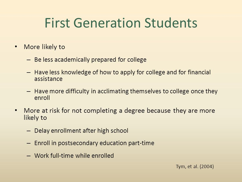 First Generation Students More likely to – Be less academically prepared for college – Have less knowledge of how to apply for college and for financial assistance – Have more difficulty in acclimating themselves to college once they enroll More at risk for not completing a degree because they are more likely to – Delay enrollment after high school – Enroll in postsecondary education part-time – Work full-time while enrolled Tym, et al.