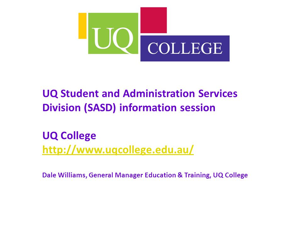 UQ Student and Administration Services Division (SASD) information session UQ College http://www.uqcollege.edu.au/ Dale Williams, General Manager Education & Training, UQ College