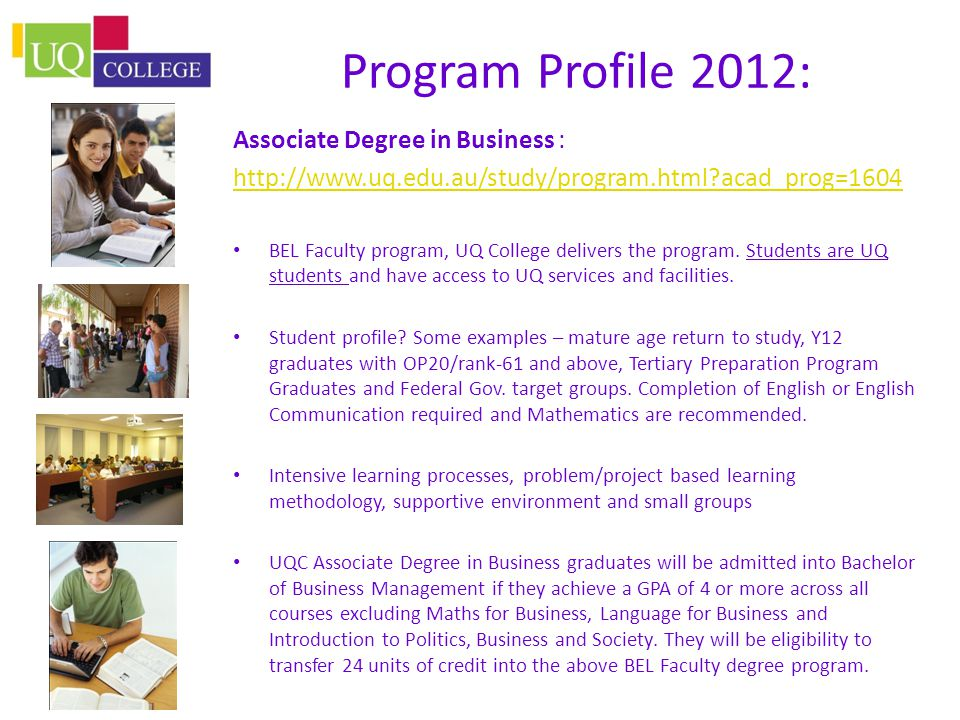 Program Profile 2012: Associate Degree in Business : http://www.uq.edu.au/study/program.html?acad_prog=1604 BEL Faculty program, UQ College delivers the program.