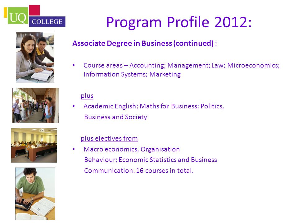 Program Profile 2012: Associate Degree in Business (continued) : Course areas – Accounting; Management; Law; Microeconomics; Information Systems; Marketing plus Academic English; Maths for Business; Politics, Business and Society plus electives from Macro economics, Organisation Behaviour; Economic Statistics and Business Communication.