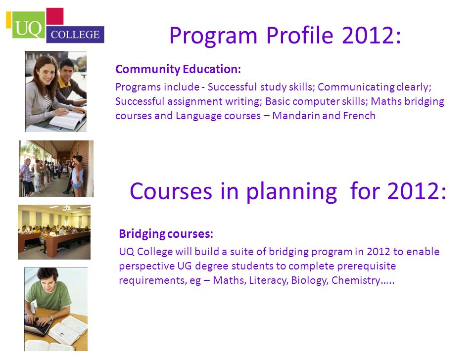 Program Profile 2012: Community Education: Programs include - Successful study skills; Communicating clearly; Successful assignment writing; Basic computer skills; Maths bridging courses and Language courses – Mandarin and French Courses in planning for 2012: Bridging courses: UQ College will build a suite of bridging program in 2012 to enable perspective UG degree students to complete prerequisite requirements, eg – Maths, Literacy, Biology, Chemistry…..