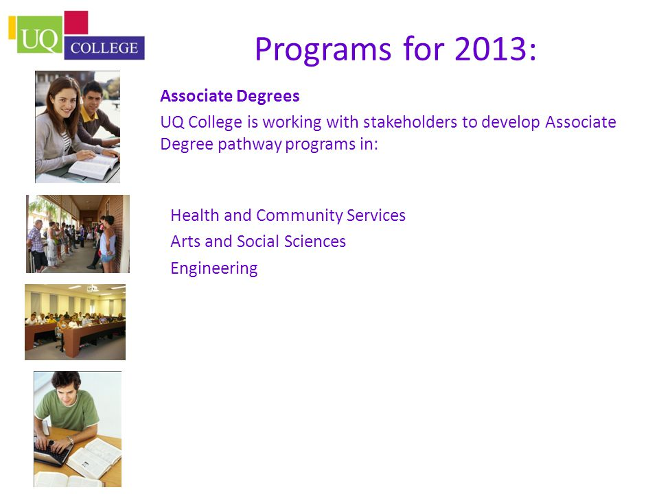 Programs for 2013: Associate Degrees UQ College is working with stakeholders to develop Associate Degree pathway programs in: Health and Community Services Arts and Social Sciences Engineering