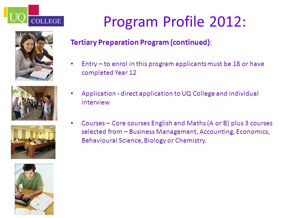 Program Profile 2012: Tertiary Preparation Program (continued): Entry – to enrol in this program applicants must be 18 or have completed Year 12 Application - direct application to UQ College and individual interview Courses – Core courses English and Maths (A or B) plus 3 courses selected from – Business Management, Accounting, Economics, Behavioural Science, Biology or Chemistry.
