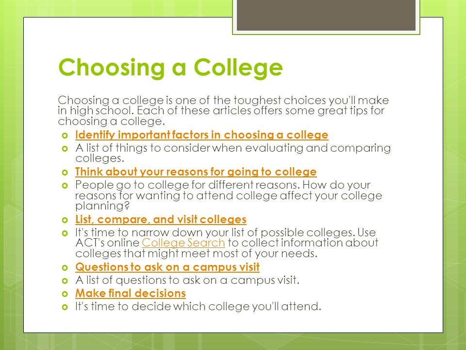 Choosing a College Choosing a college is one of the toughest choices you'll make in high school. Each of these articles offers some great tips for cho
