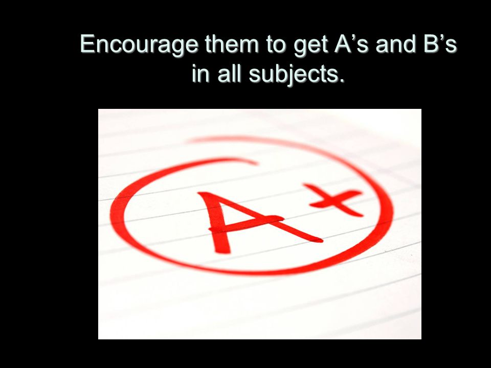 Encourage them to get A's and B's in all subjects.