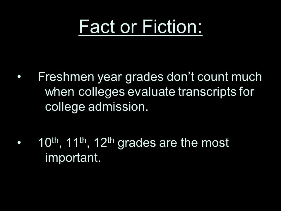 Fact or Fiction: Freshmen year grades don't count much when colleges evaluate transcripts for college admission.