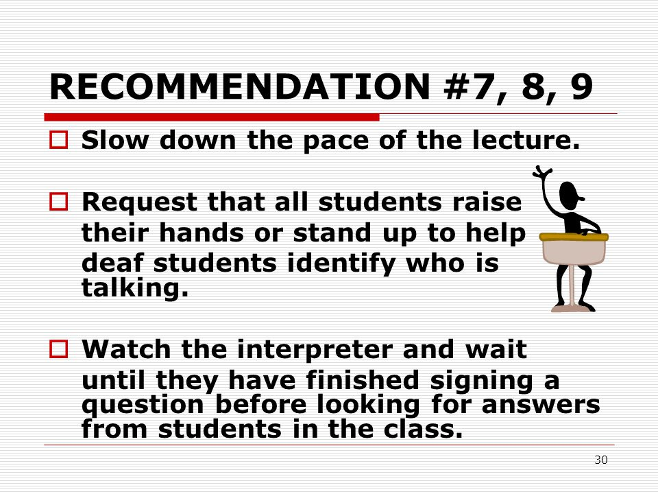 30 RECOMMENDATION #7, 8, 9  Slow down the pace of the lecture.  Request that all students raise their hands or stand up to help deaf students identi