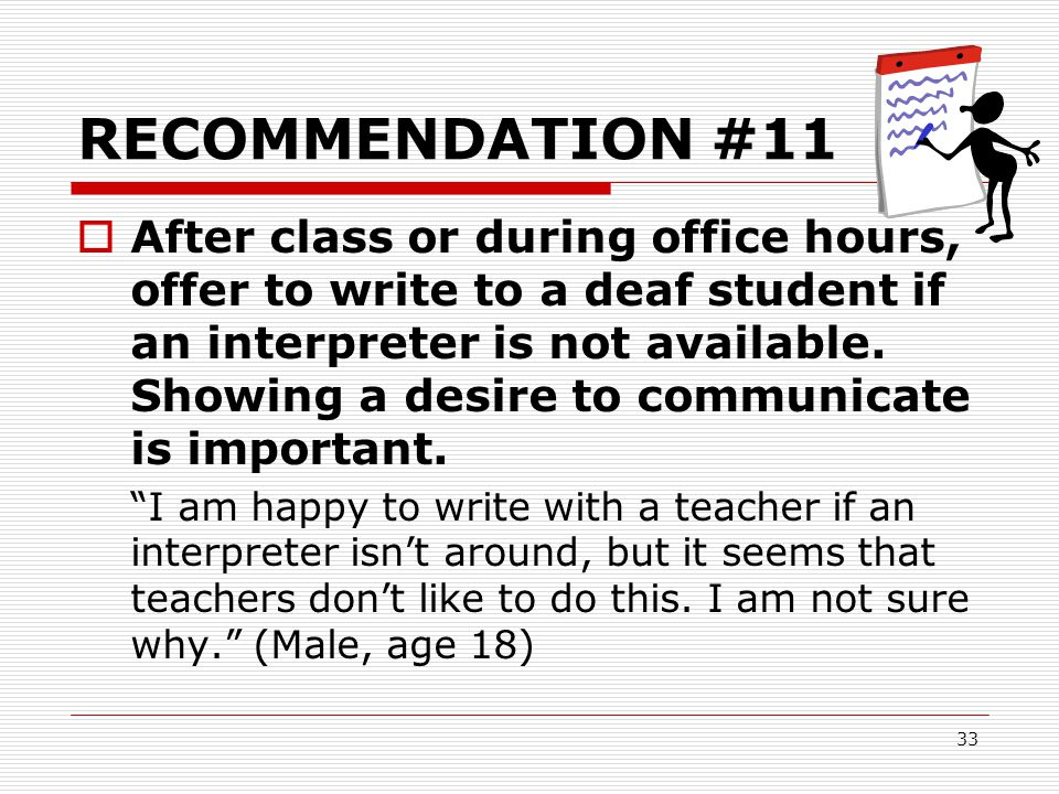 33 RECOMMENDATION #11  After class or during office hours, offer to write to a deaf student if an interpreter is not available. Showing a desire to c