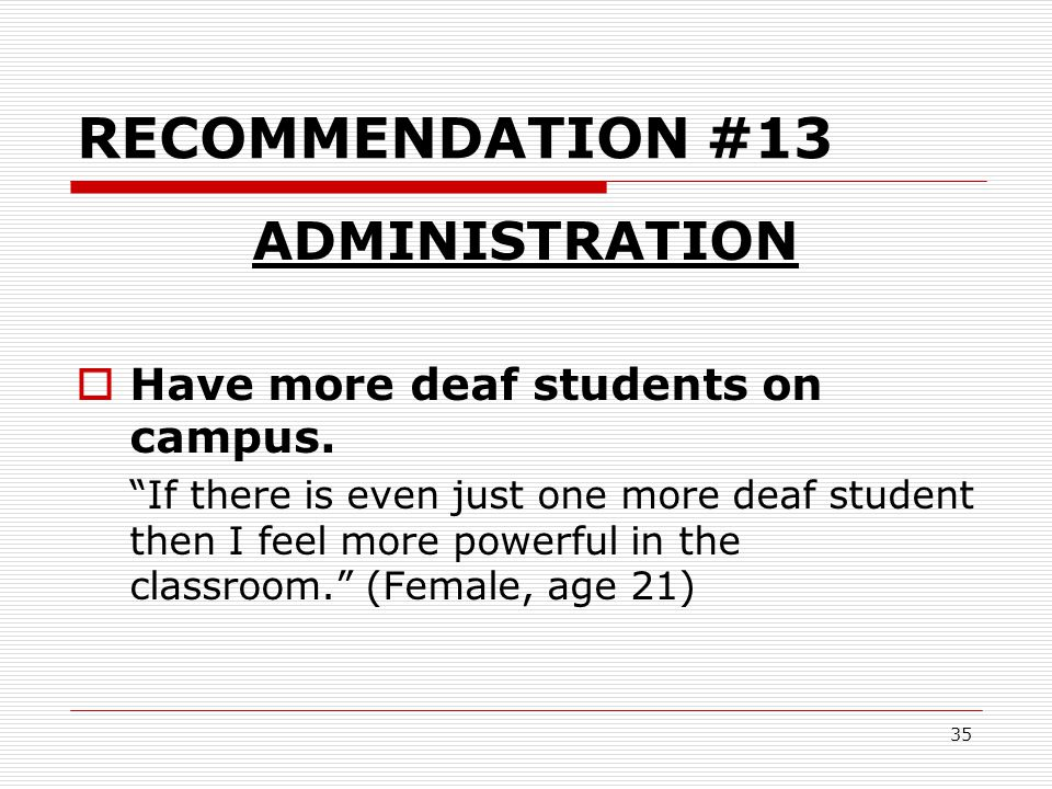 """35 RECOMMENDATION #13 ADMINISTRATION  Have more deaf students on campus. """"If there is even just one more deaf student then I feel more powerful in th"""