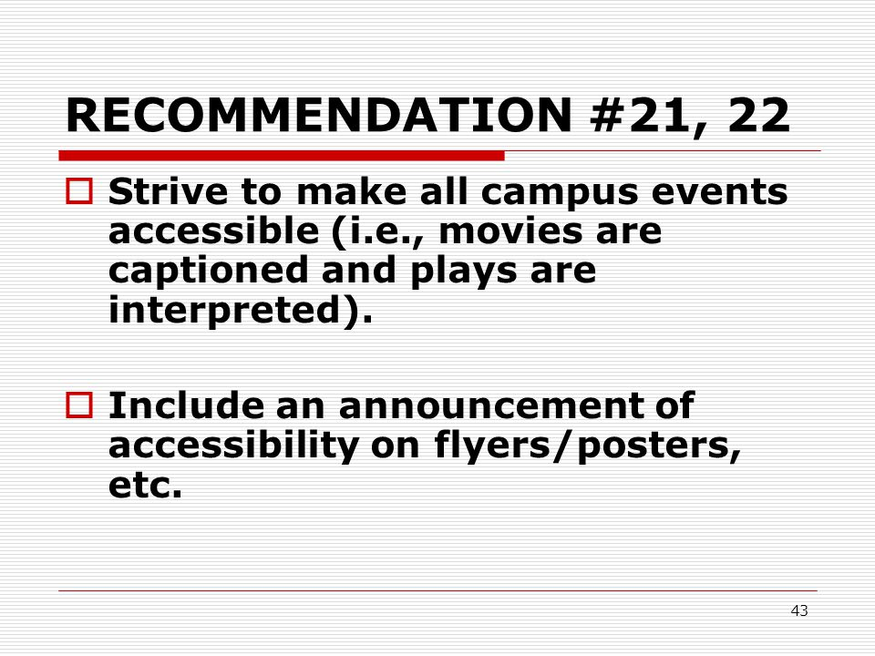 43 RECOMMENDATION #21, 22  Strive to make all campus events accessible (i.e., movies are captioned and plays are interpreted).  Include an announcem