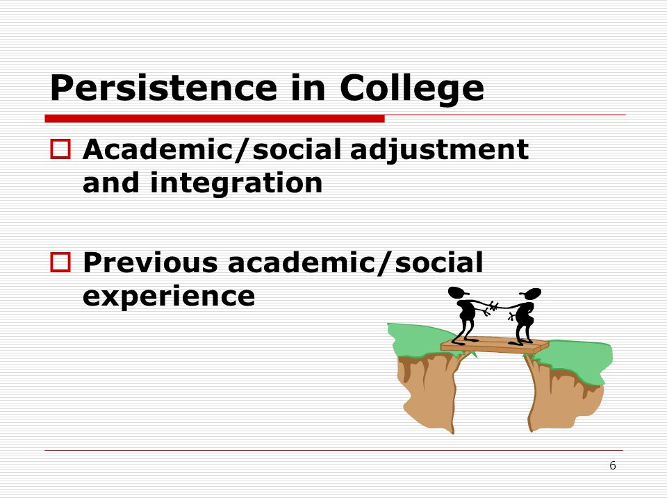 6 Persistence in College  Academic/social adjustment and integration  Previous academic/social experience