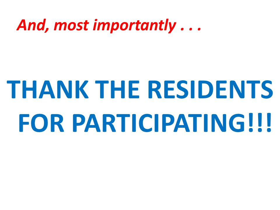 And, most importantly... THANK THE RESIDENTS FOR PARTICIPATING!!!
