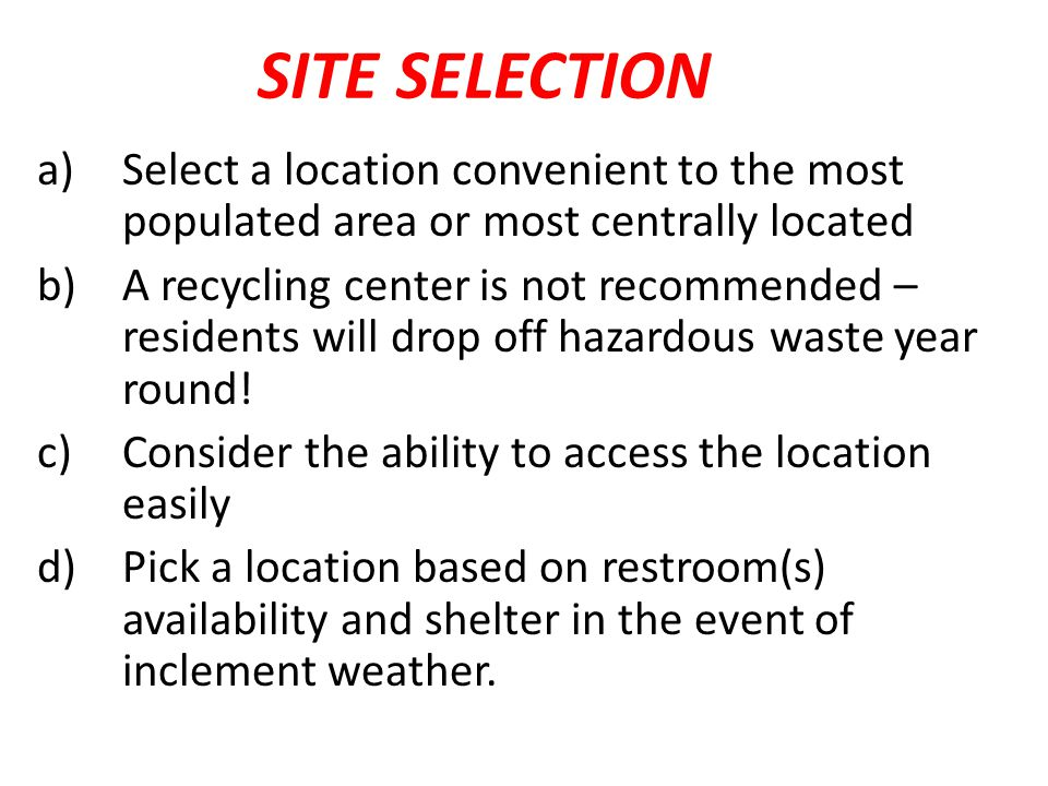 SITE SELECTION a)Select a location convenient to the most populated area or most centrally located b)A recycling center is not recommended – residents will drop off hazardous waste year round.