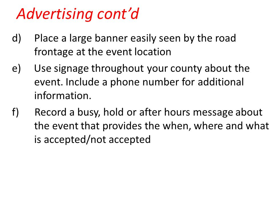 Advertising cont'd d) Place a large banner easily seen by the road frontage at the event location e) Use signage throughout your county about the event.
