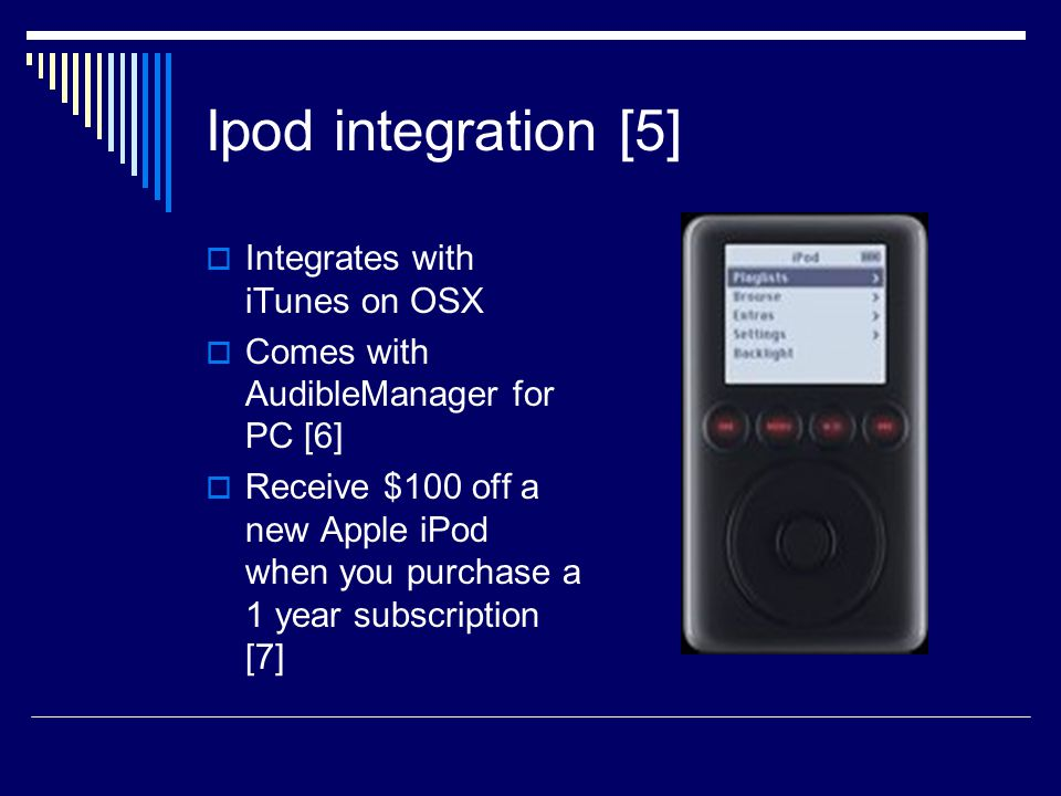 Ipod integration [5]  Integrates with iTunes on OSX  Comes with AudibleManager for PC [6]  Receive $100 off a new Apple iPod when you purchase a 1 year subscription [7]