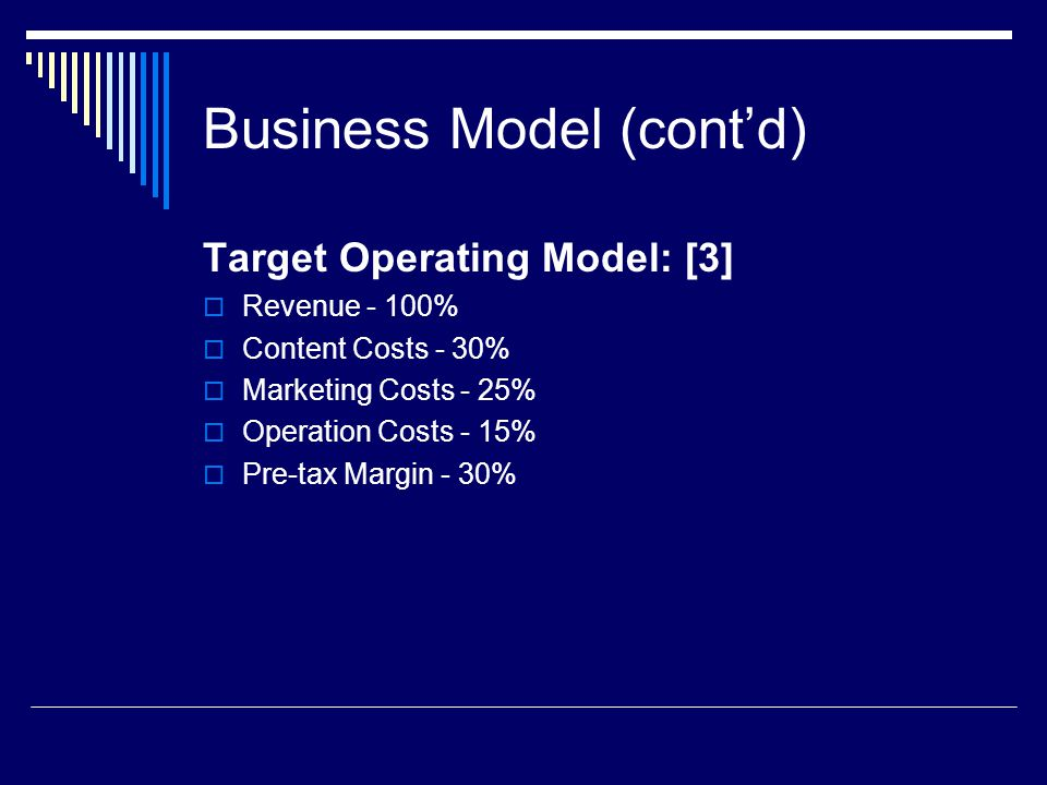 Business Model (cont'd) Target Operating Model: [3]  Revenue - 100%  Content Costs - 30%  Marketing Costs - 25%  Operation Costs - 15%  Pre-tax Margin - 30%