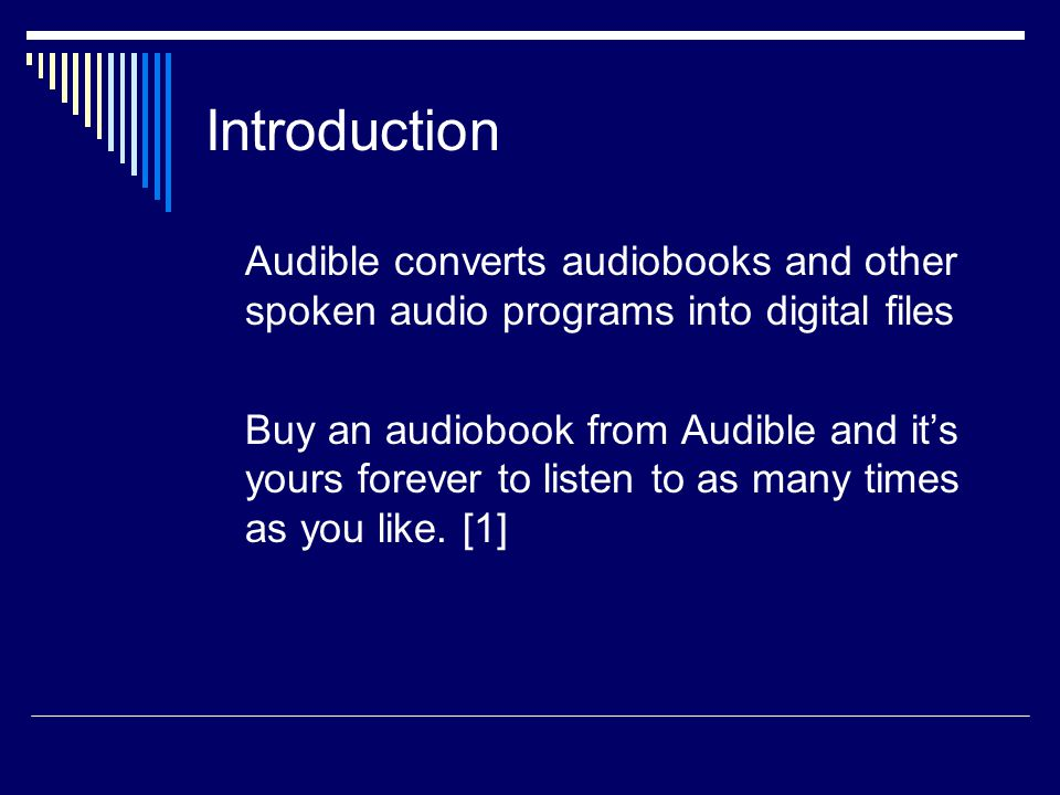 Introduction Audible converts audiobooks and other spoken audio programs into digital files Buy an audiobook from Audible and it's yours forever to listen to as many times as you like.