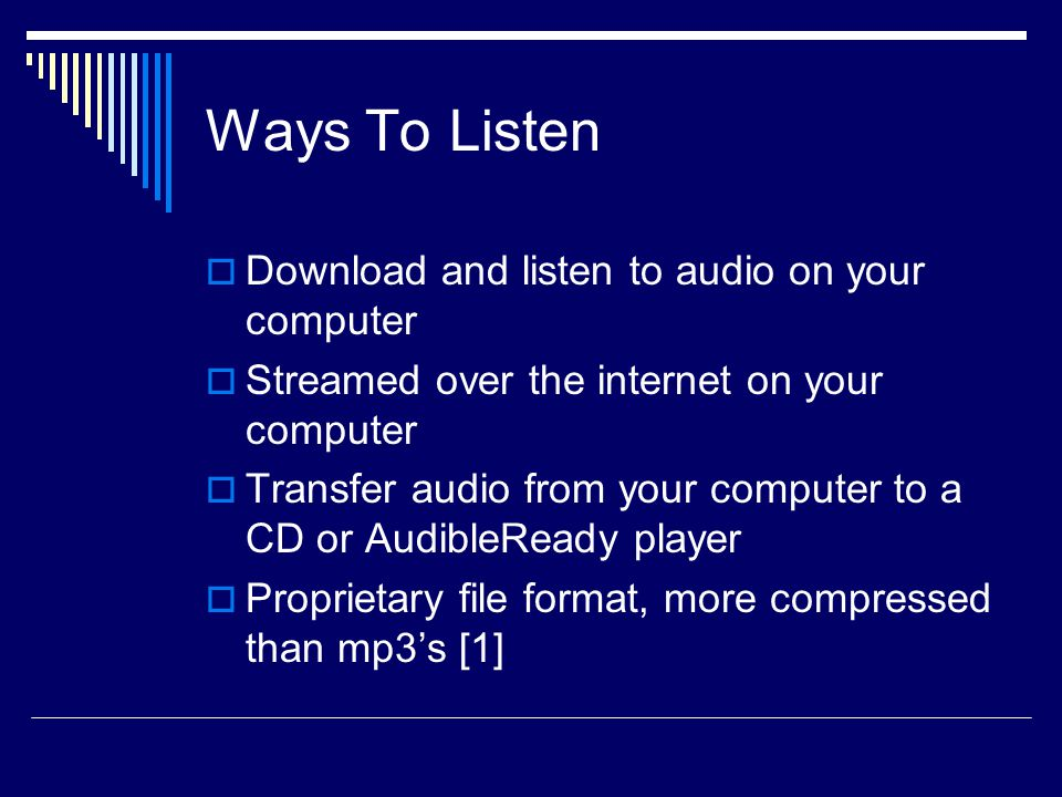 Ways To Listen  Download and listen to audio on your computer  Streamed over the internet on your computer  Transfer audio from your computer to a CD or AudibleReady player  Proprietary file format, more compressed than mp3's [1]