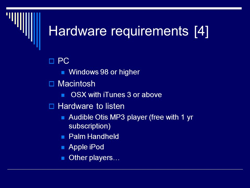 Hardware requirements [4]  PC Windows 98 or higher  Macintosh OSX with iTunes 3 or above  Hardware to listen Audible Otis MP3 player (free with 1 yr subscription) Palm Handheld Apple iPod Other players…