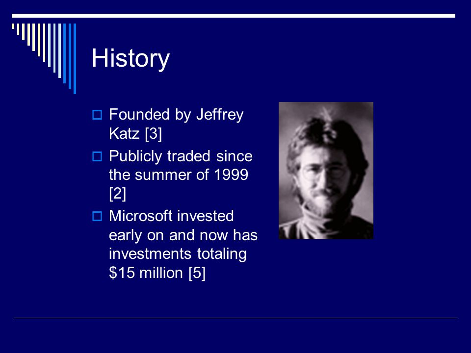History  Founded by Jeffrey Katz [3]  Publicly traded since the summer of 1999 [2]  Microsoft invested early on and now has investments totaling $15 million [5]
