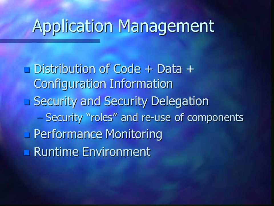 "Application Management n Distribution of Code + Data + Configuration Information n Security and Security Delegation –Security ""roles"" and re-use of co"