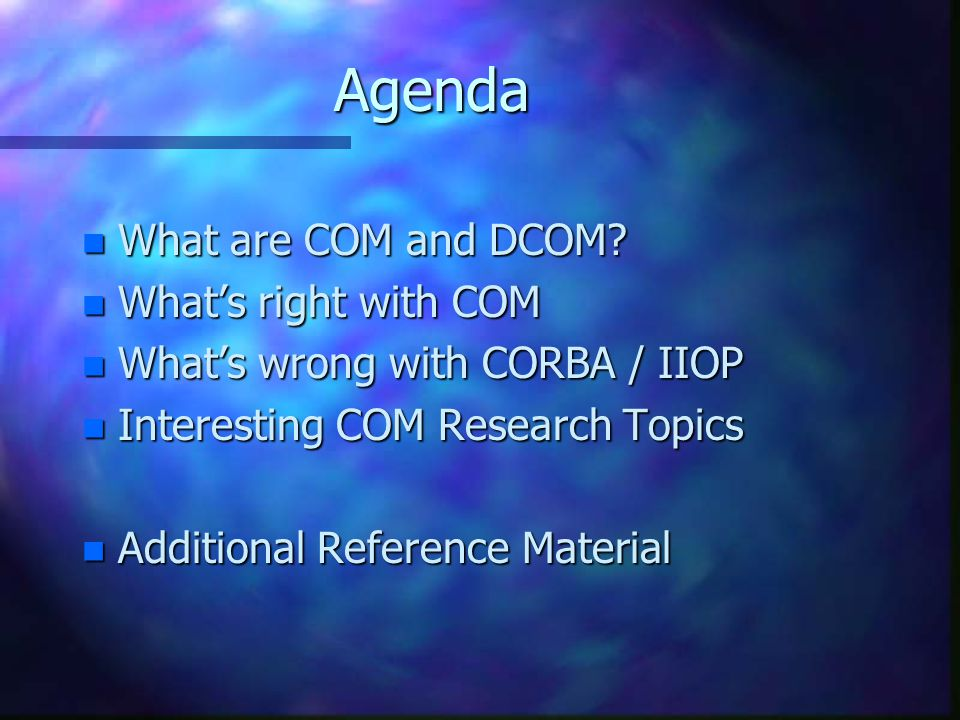 Agenda n What are COM and DCOM? n What's right with COM n What's wrong with CORBA / IIOP n Interesting COM Research Topics n Additional Reference Mate