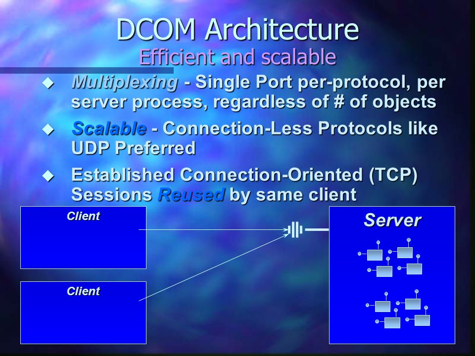 DCOM Architecture Efficient and scalable ServerClient Client  Multiplexing - Single Port per-protocol, per server process, regardless of # of objects