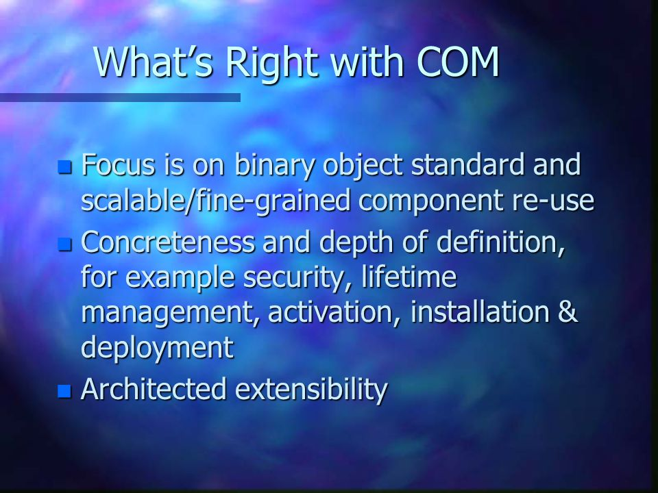 What's Right with COM n Focus is on binary object standard and scalable/fine-grained component re-use n Concreteness and depth of definition, for exam