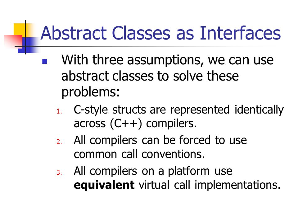 Abstract Classes as Interfaces With three assumptions, we can use abstract classes to solve these problems: 1.