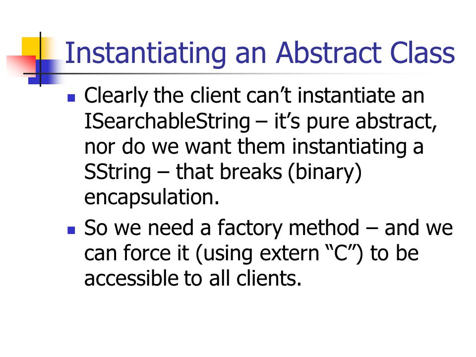 Instantiating an Abstract Class Clearly the client can't instantiate an ISearchableString – it's pure abstract, nor do we want them instantiating a SString – that breaks (binary) encapsulation.