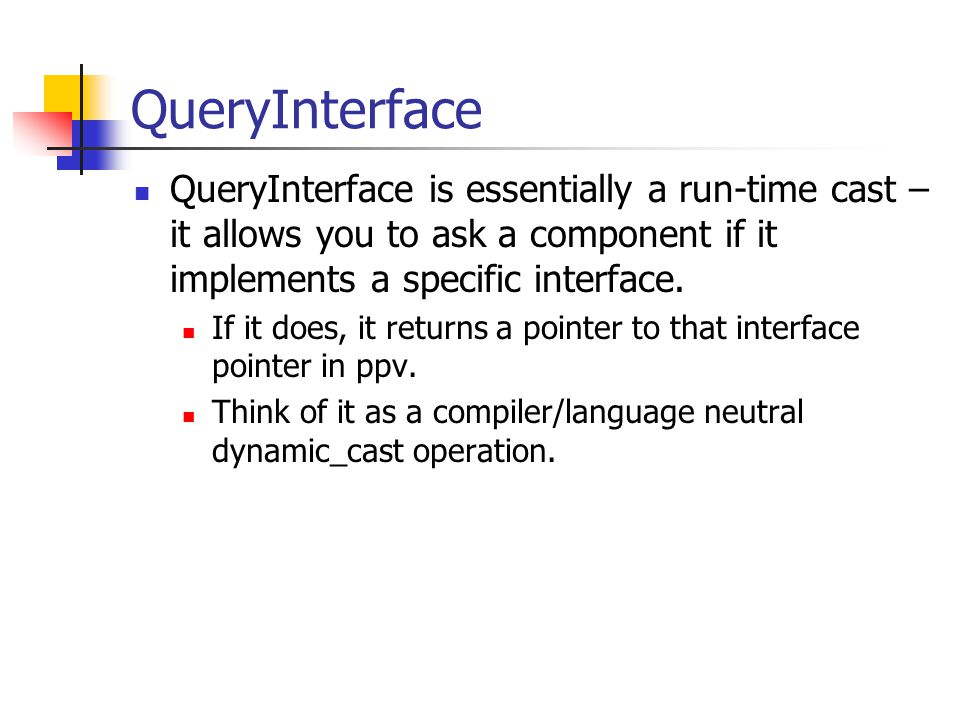 QueryInterface QueryInterface is essentially a run-time cast – it allows you to ask a component if it implements a specific interface.