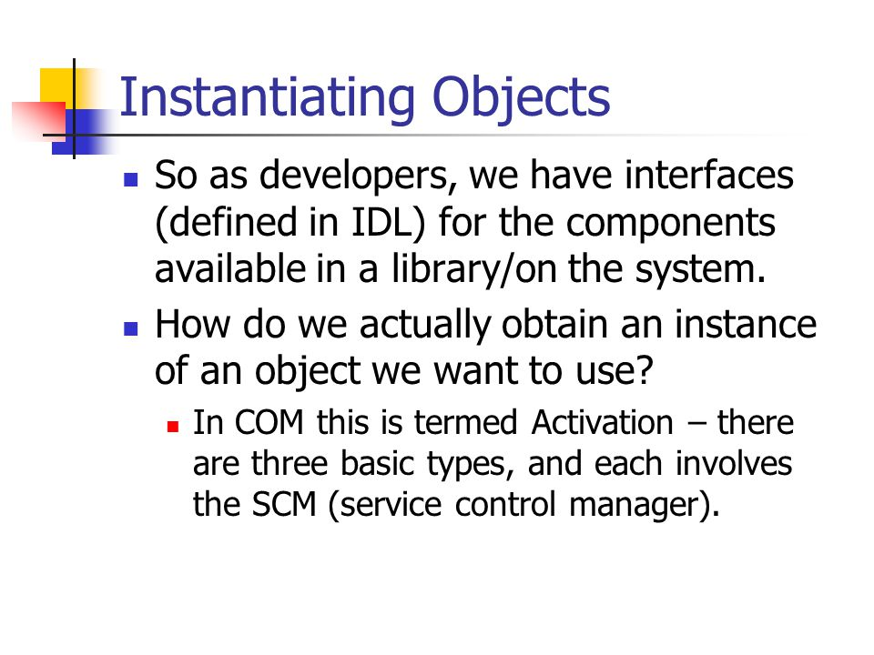 Activation and the SCM The SCM manages the mapping between IIDs, CLSIDs, and implementations.
