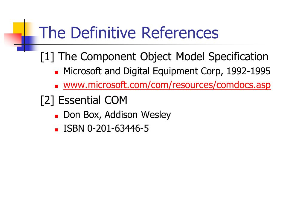 The Definitive References [1] The Component Object Model Specification Microsoft and Digital Equipment Corp, 1992-1995 www.microsoft.com/com/resources/comdocs.asp [2] Essential COM Don Box, Addison Wesley ISBN 0-201-63446-5