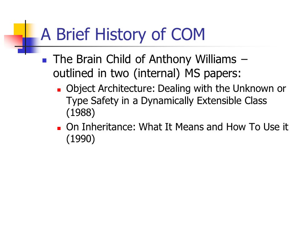 A Brief History of COM The Brain Child of Anthony Williams – outlined in two (internal) MS papers: Object Architecture: Dealing with the Unknown or Type Safety in a Dynamically Extensible Class (1988) On Inheritance: What It Means and How To Use it (1990)