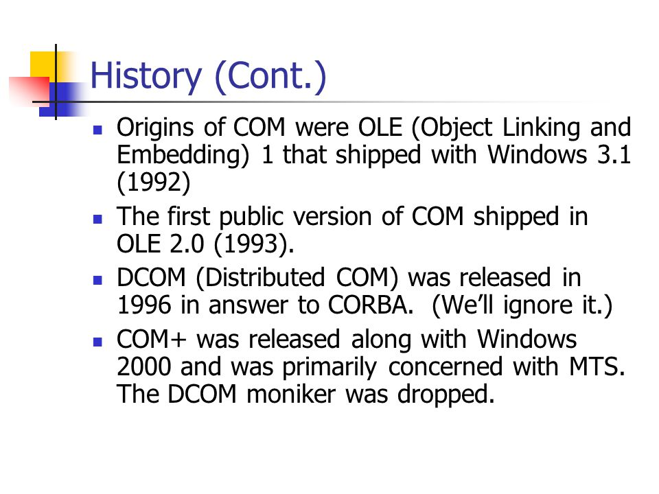 History (Cont.) Origins of COM were OLE (Object Linking and Embedding) 1 that shipped with Windows 3.1 (1992) The first public version of COM shipped in OLE 2.0 (1993).