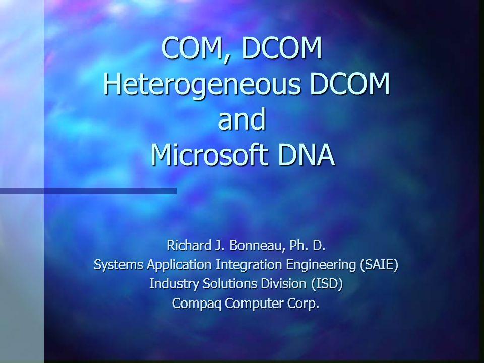 COM/DCOM Resources n Books –Inside COM - Rogeson - MS Press - excellent –Essential COM - Box - language focussed –WROX series on COM n Microsoft COM –http://www.microsoft.com/com n Microsoft COM on UNIX –Program Manager: dbrooks@microsoft.com n Public COM on UNIX mailing list –Information at: http://www.SoftworksLtd.com/ dcomunix.html