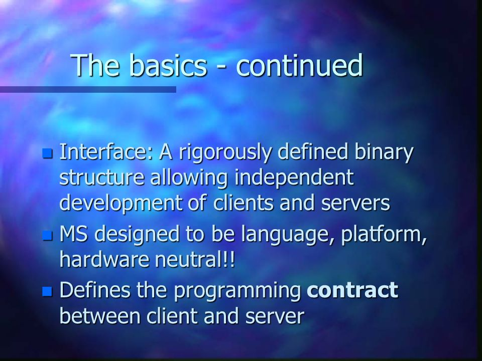 The basics - continued n Interface: A rigorously defined binary structure allowing independent development of clients and servers n MS designed to be language, platform, hardware neutral!.