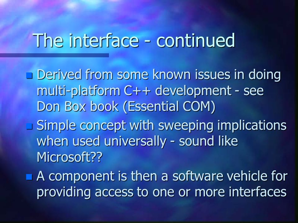 The interface - continued n Derived from some known issues in doing multi-platform C++ development - see Don Box book (Essential COM) n Simple concept with sweeping implications when used universally - sound like Microsoft .