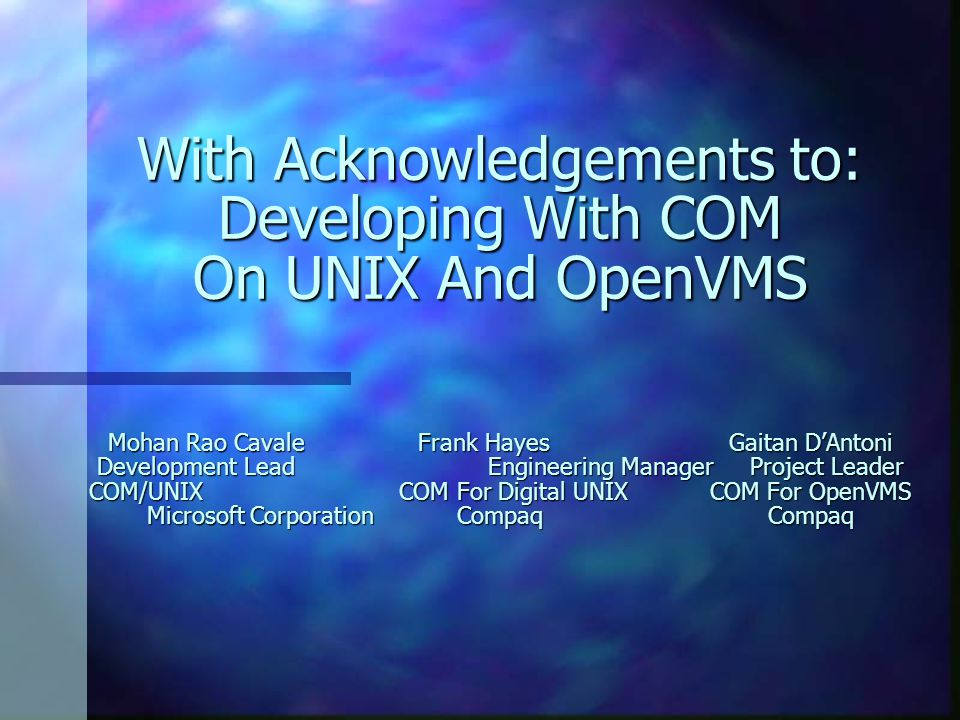 With Acknowledgements to: Developing With COM On UNIX And OpenVMS Mohan Rao Cavale Frank Hayes Gaitan D'Antoni Development Lead Engineering Manager Project Leader COM/UNIX COM For Digital UNIX COM For OpenVMS Microsoft Corporation Compaq Compaq