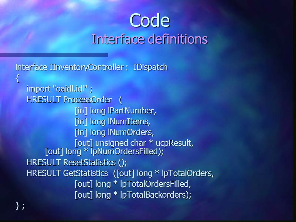 Code Interface definitions interface IInventoryController : IDispatch { import oaidl.idl ; HRESULT ProcessOrder ( [in] long lPartNumber, [in] long lNumItems, [in] long lNumOrders, [out] unsigned char * ucpResult, [out] long * lpNumOrdersFilled); HRESULT ResetStatistics (); HRESULT GetStatistics ([out] long * lpTotalOrders, [out] long * lpTotalOrdersFilled, [out] long * lpTotalBackorders); } ;