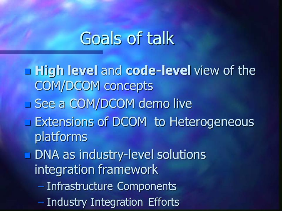 Goals of talk n High level and code-level view of the COM/DCOM concepts n See a COM/DCOM demo live n Extensions of DCOM to Heterogeneous platforms n DNA as industry-level solutions integration framework –Infrastructure Components –Industry Integration Efforts